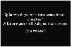quote-q-so-why-do-you-write-these-strong-female-characters-a-because-you-re-still-asking-me-that-joss-whedon-277715